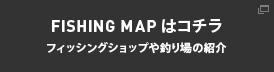 FISHING MAPはコチラ。フィッシングショップや釣り場の紹介